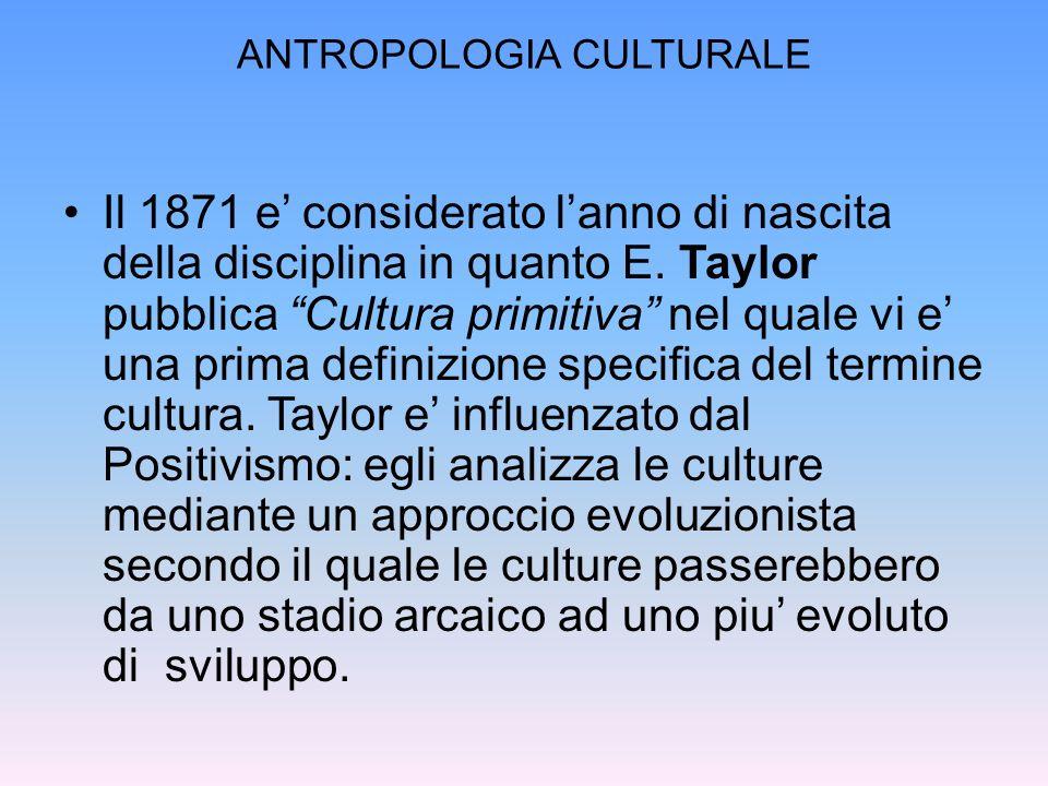 ANTROPOLOGIA CULTURALE Il 1871 e considerato lanno di nascita della disciplina in quanto E. Taylor pubblica Cultura primitiva nel quale vi e una prima