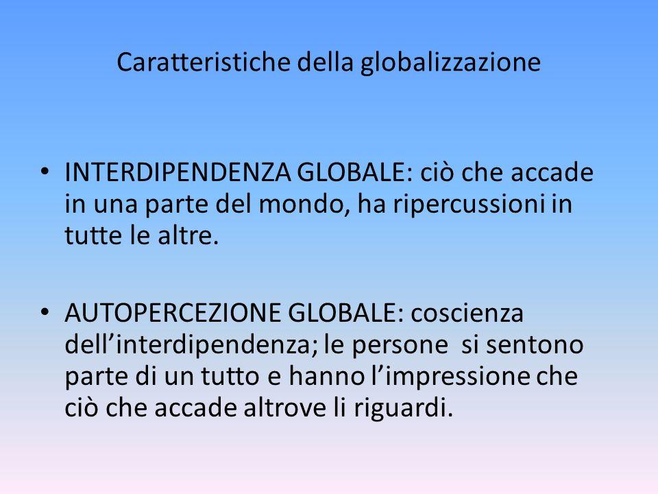 Caratteristiche della globalizzazione INTERDIPENDENZA GLOBALE: ciò che accade in una parte del mondo, ha ripercussioni in tutte le altre. AUTOPERCEZIO