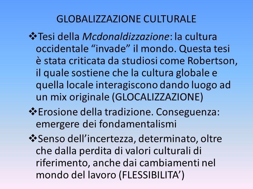 GLOBALIZZAZIONE CULTURALE Tesi della Mcdonaldizzazione: la cultura occidentale invade il mondo. Questa tesi è stata criticata da studiosi come Roberts