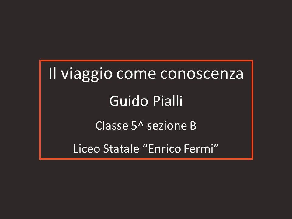 Il viaggio come conoscenza Guido Pialli Classe 5^ sezione B Liceo Statale Enrico Fermi