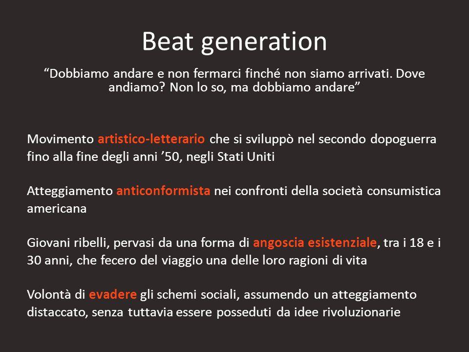 Beat generation Dobbiamo andare e non fermarci finché non siamo arrivati. Dove andiamo? Non lo so, ma dobbiamo andare Movimento artistico-letterario c