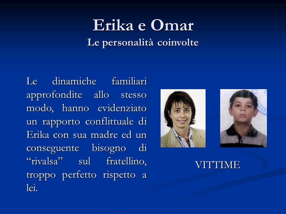 VITTIME Le dinamiche familiari approfondite allo stesso modo, hanno evidenziato un rapporto conflittuale di Erika con sua madre ed un conseguente biso