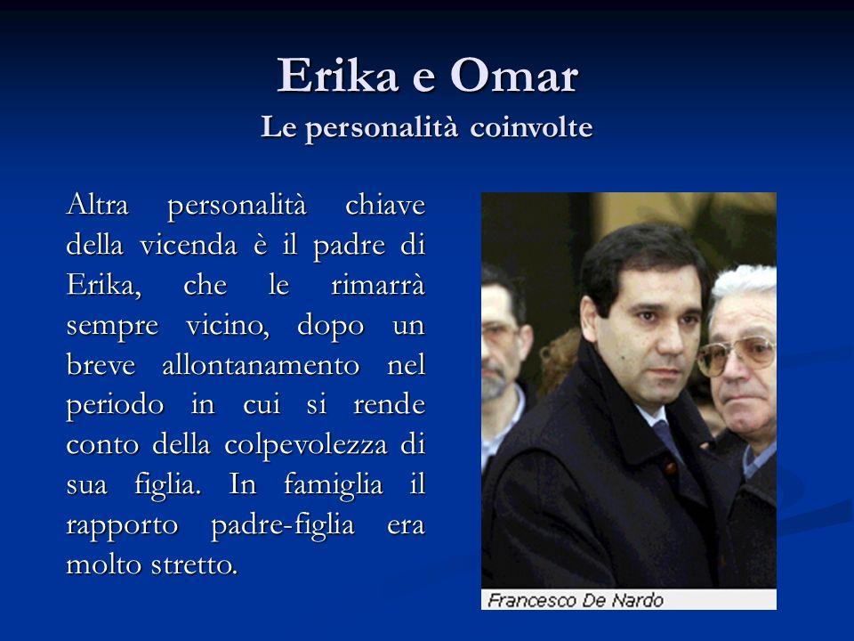 Altra personalità chiave della vicenda è il padre di Erika, che le rimarrà sempre vicino, dopo un breve allontanamento nel periodo in cui si rende con