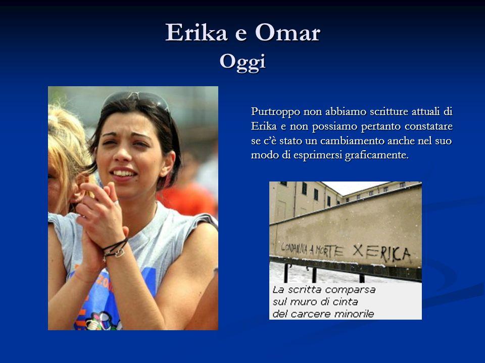 Erika e Omar Oggi Purtroppo non abbiamo scritture attuali di Erika e non possiamo pertanto constatare se cè stato un cambiamento anche nel suo modo di