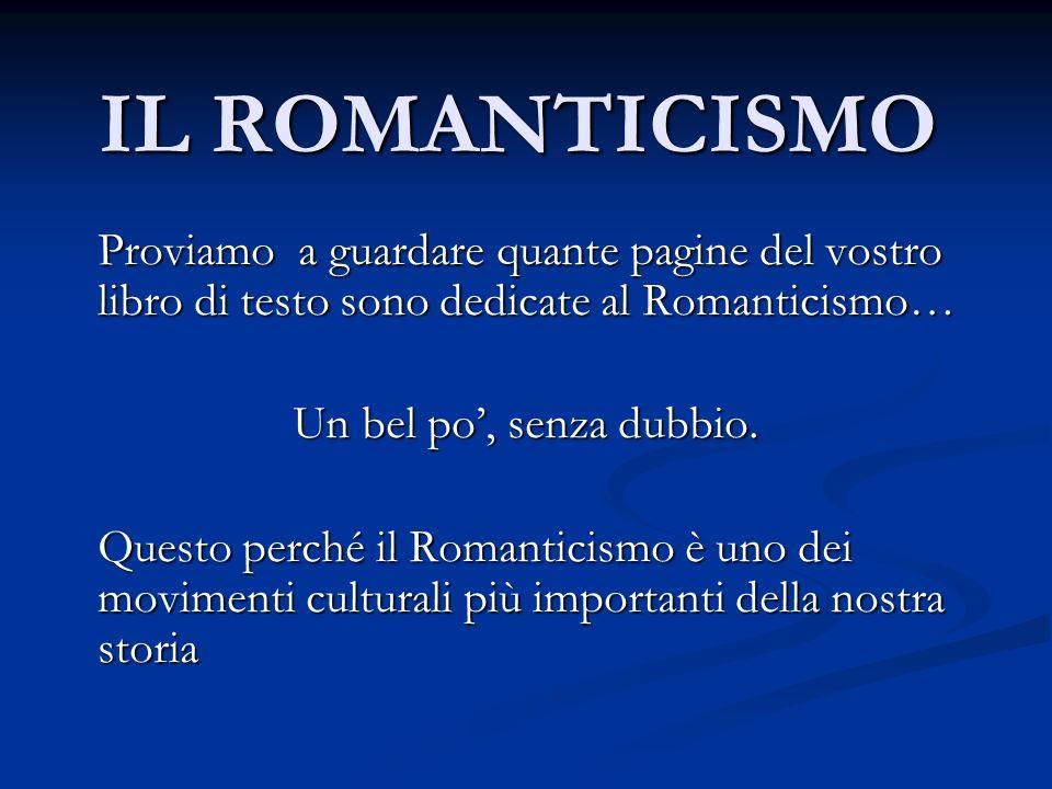 IL ROMANTICISMO Proviamo a guardare quante pagine del vostro libro di testo sono dedicate al Romanticismo… Un bel po, senza dubbio. Questo perché il R
