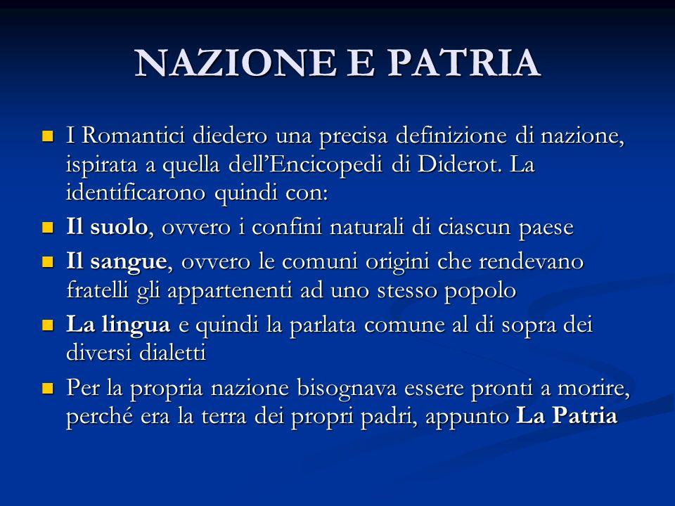 NAZIONE E PATRIA I Romantici diedero una precisa definizione di nazione, ispirata a quella dellEncicopedi di Diderot. La identificarono quindi con: I