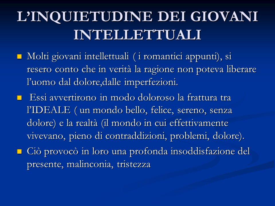 LINQUIETUDINE DEI GIOVANI INTELLETTUALI Molti giovani intellettuali ( i romantici appunti), si resero conto che in verità la ragione non poteva libera