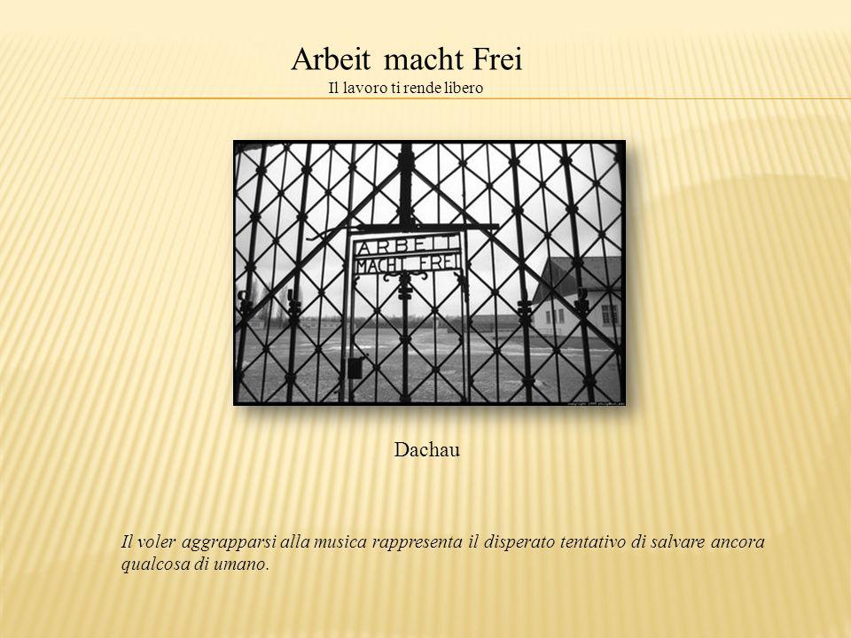 Dachau Il voler aggrapparsi alla musica rappresenta il disperato tentativo di salvare ancora qualcosa di umano. Arbeit macht Frei Il lavoro ti rende l