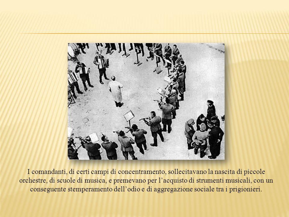 I comandanti, di certi campi di concentramento, sollecitavano la nascita di piccole orchestre, di scuole di musica, e premevano per lacquisto di strum