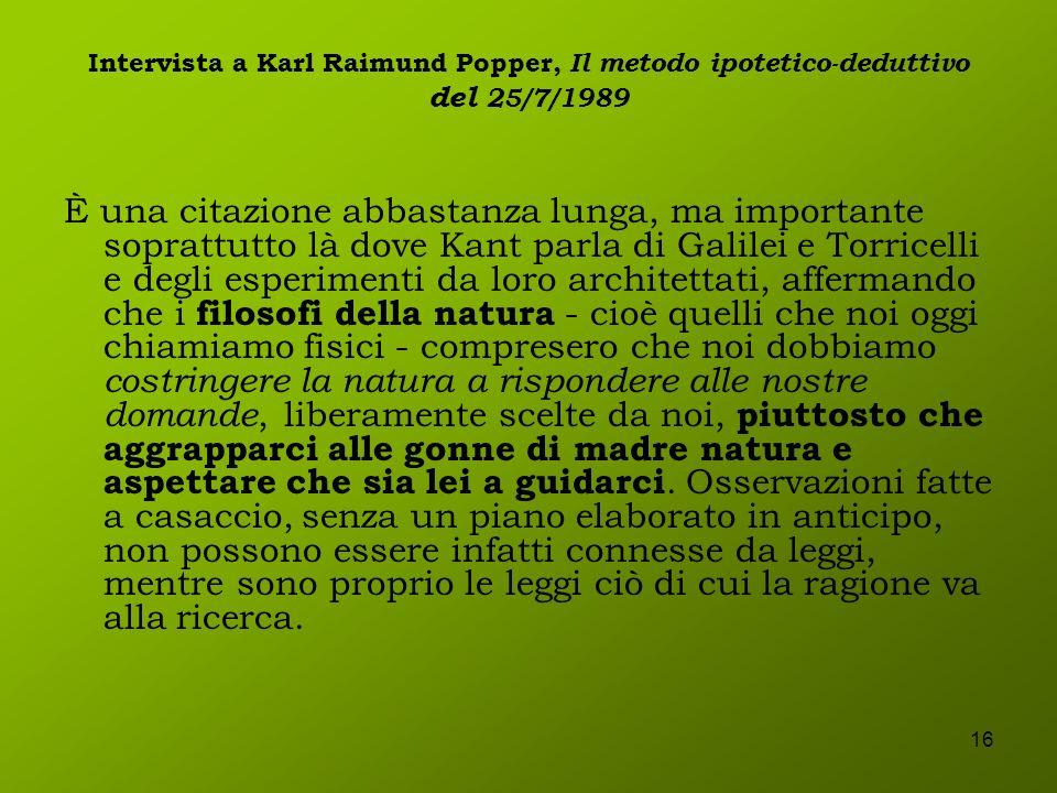 16 Intervista a Karl Raimund Popper, Il metodo ipotetico-deduttivo del 25/7/1989 È una citazione abbastanza lunga, ma importante soprattutto là dove K