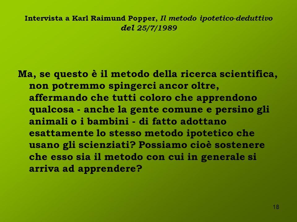 18 Intervista a Karl Raimund Popper, Il metodo ipotetico-deduttivo del 25/7/1989 Ma, se questo è il metodo della ricerca scientifica, non potremmo spi