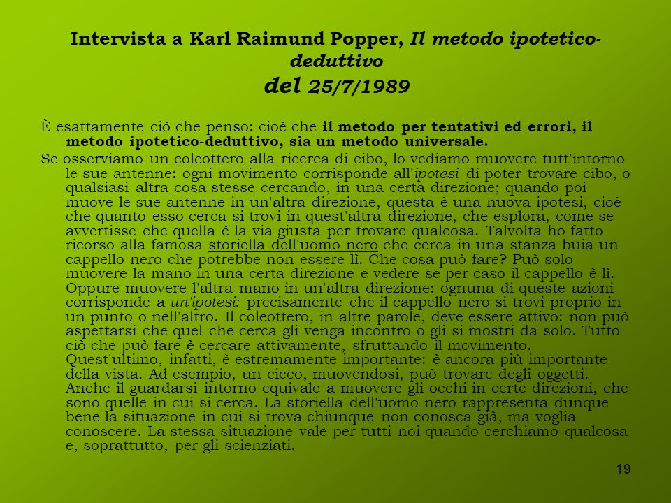 19 Intervista a Karl Raimund Popper, Il metodo ipotetico- deduttivo del 25/7/1989 È esattamente ciò che penso: cioè che il metodo per tentativi ed err