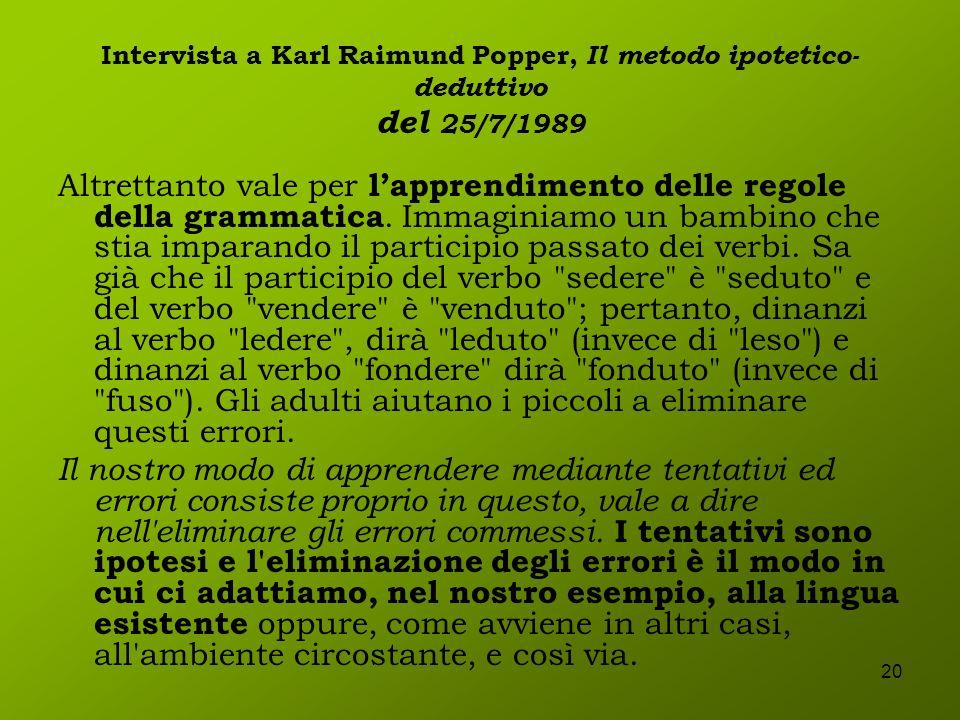 20 Intervista a Karl Raimund Popper, Il metodo ipotetico- deduttivo del 25/7/1989 Altrettanto vale per lapprendimento delle regole della grammatica. I