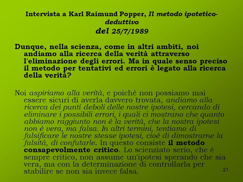21 Intervista a Karl Raimund Popper, Il metodo ipotetico- deduttivo del 25/7/1989 Dunque, nella scienza, come in altri ambiti, noi andiamo alla ricerc