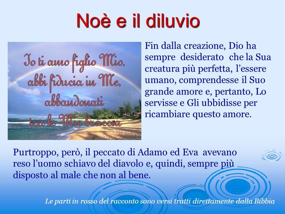 Noè e il diluvio Fin dalla creazione, Dio ha sempre desiderato che la Sua creatura più perfetta, lessere umano, comprendesse il Suo grande amore e, pe