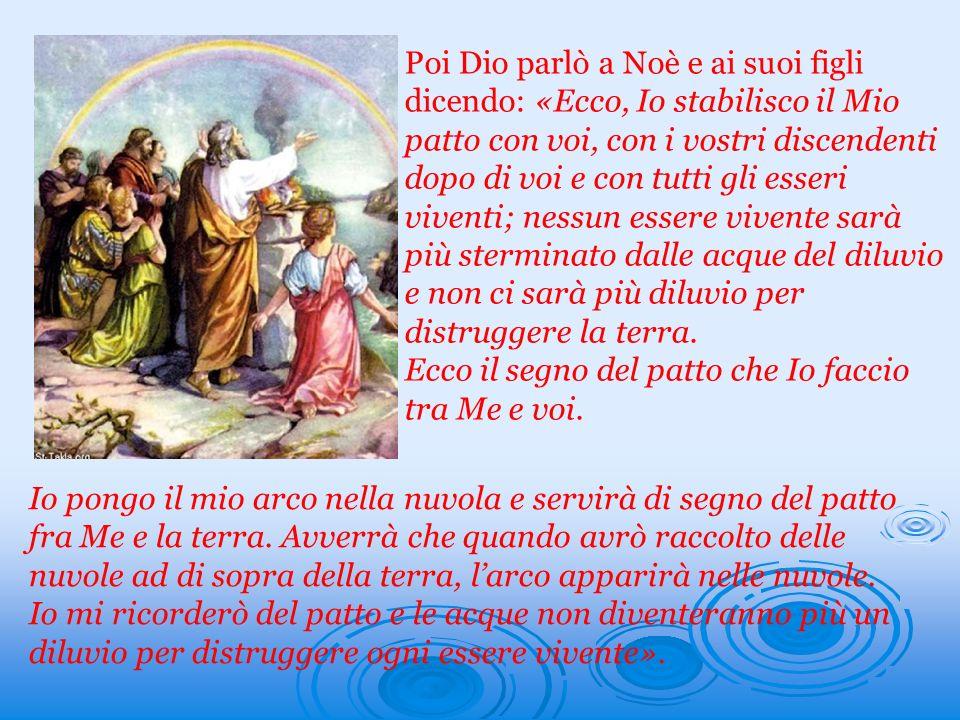 Poi Dio parlò a Noè e ai suoi figli dicendo: «Ecco, Io stabilisco il Mio patto con voi, con i vostri discendenti dopo di voi e con tutti gli esseri vi
