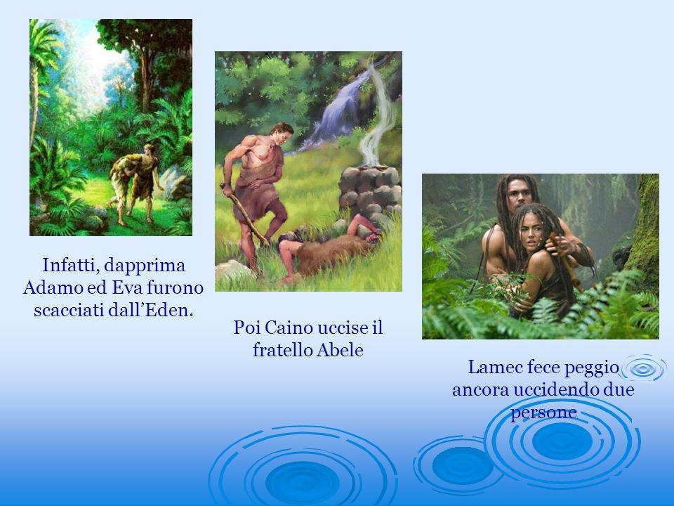 Infatti, dapprima Adamo ed Eva furono scacciati dallEden. Poi Caino uccise il fratello Abele Lamec fece peggio ancora uccidendo due persone