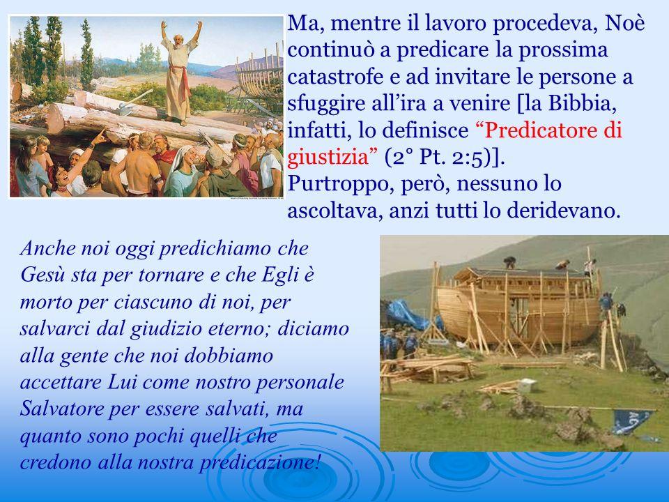 Ma, mentre il lavoro procedeva, Noè continuò a predicare la prossima catastrofe e ad invitare le persone a sfuggire allira a venire [la Bibbia, infatt