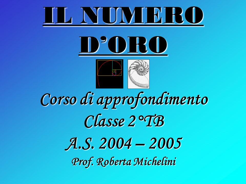 IL NUMERO DORO Corso di approfondimento Classe 2°TB A.S. 2004 – 2005 Prof. Roberta Michelini