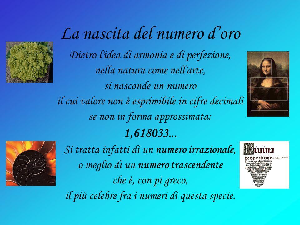 La nascita del numero doro Dietro l idea di armonia e di perfezione, nella natura come nell arte, si nasconde un numero il cui valore non è esprimibile in cifre decimali se non in forma approssimata: 1,618033...