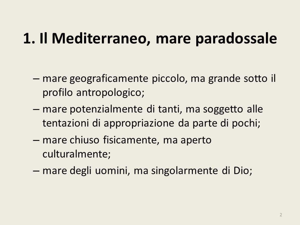 1. Il Mediterraneo, mare paradossale – mare geograficamente piccolo, ma grande sotto il profilo antropologico; – mare potenzialmente di tanti, ma sogg