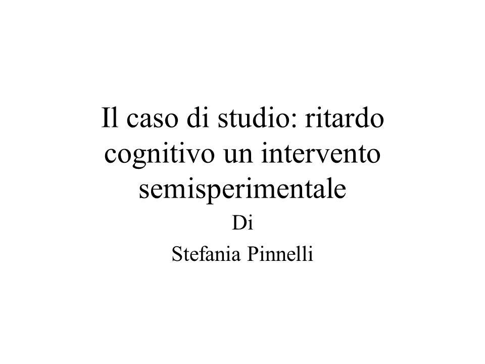Il caso di studio: ritardo cognitivo un intervento semisperimentale Di Stefania Pinnelli