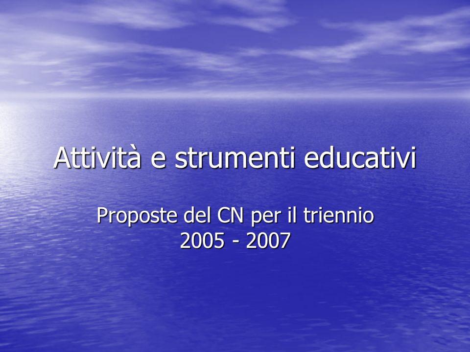 Attività e strumenti educativi Proposte del CN per il triennio 2005 - 2007
