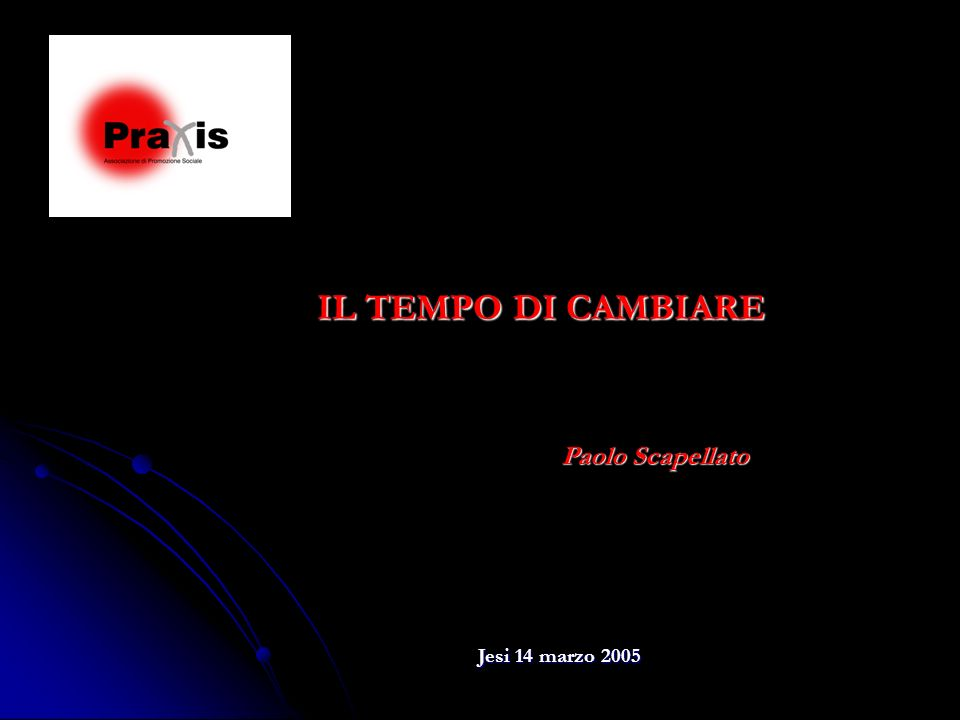 IL TEMPO DI CAMBIARE Paolo Scapellato Jesi 14 marzo 2005