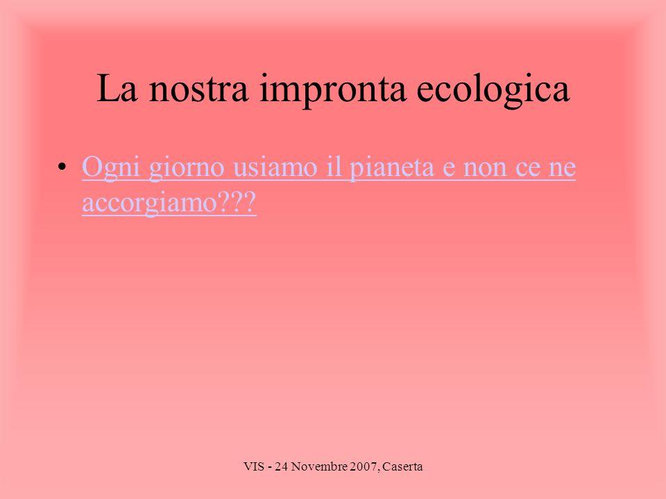 VIS - 24 Novembre 2007, Caserta La nostra impronta ecologica Ogni giorno usiamo il pianeta e non ce ne accorgiamo???Ogni giorno usiamo il pianeta e no