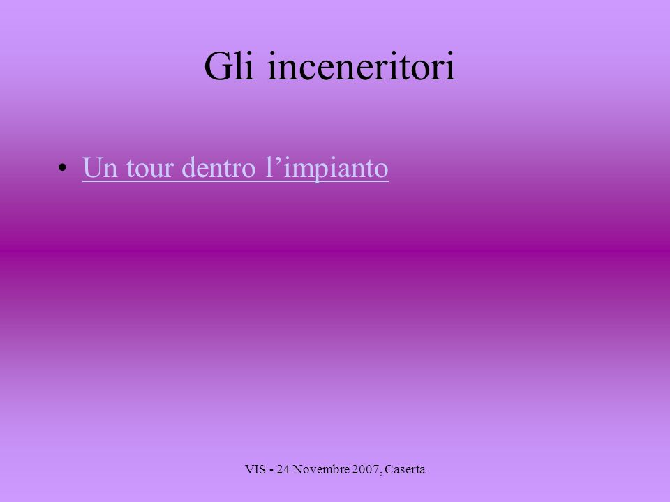 VIS - 24 Novembre 2007, Caserta Gli inceneritori Un tour dentro limpianto