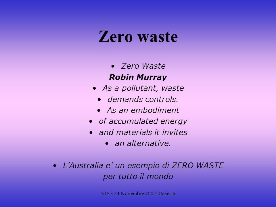 VIS - 24 Novembre 2007, Caserta Zero waste Zero Waste Robin Murray As a pollutant, waste demands controls. As an embodiment of accumulated energy and