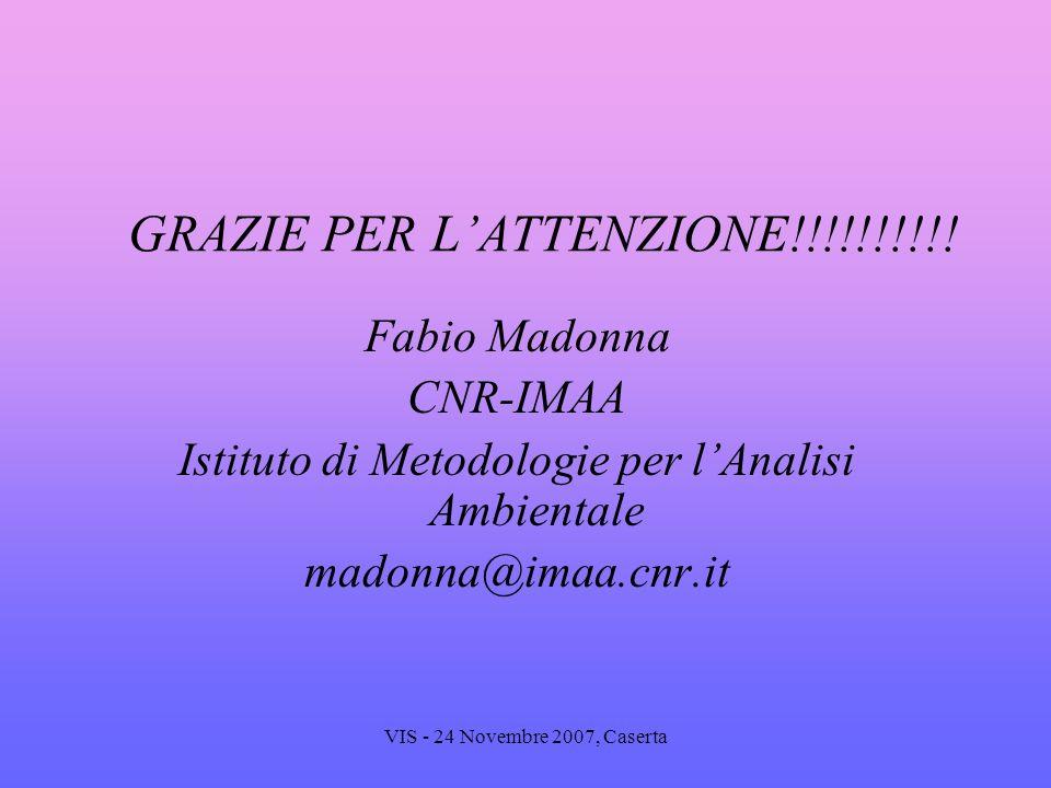 VIS - 24 Novembre 2007, Caserta GRAZIE PER LATTENZIONE!!!!!!!!!! Fabio Madonna CNR-IMAA Istituto di Metodologie per lAnalisi Ambientale madonna@imaa.c