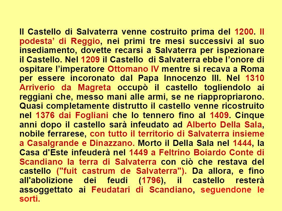 Il Castello di Salvaterra venne costruito prima del 1200. Il podesta di Reggio, nei primi tre mesi successivi al suo insediamento, dovette recarsi a S