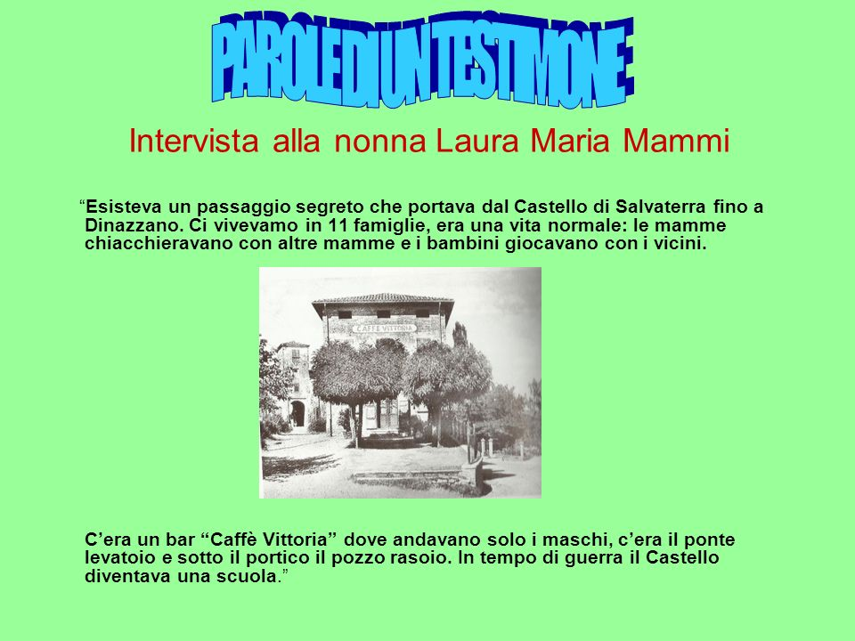 Intervista alla nonna Laura Maria Mammi Esisteva un passaggio segreto che portava dal Castello di Salvaterra fino a Dinazzano. Ci vivevamo in 11 famig