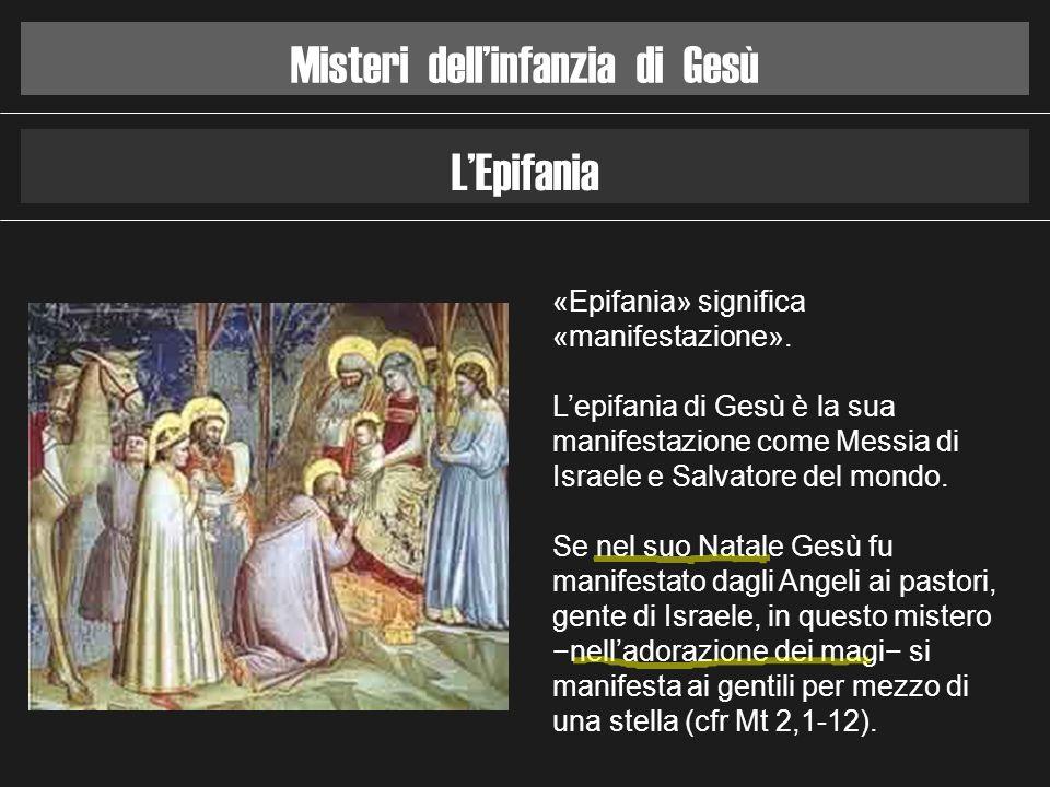Misteri dellinfanzia di Gesù LEpifania «Epifania» significa «manifestazione». Lepifania di Gesù è la sua manifestazione come Messia di Israele e Salva