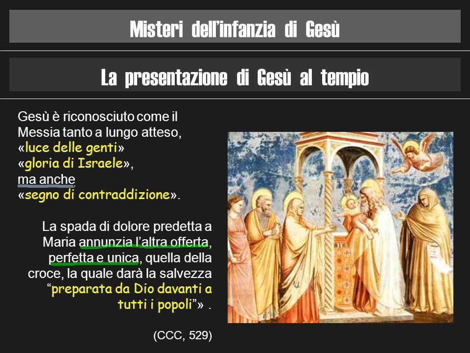 Misteri dellinfanzia di Gesù La presentazione di Gesù al tempio Gesù è riconosciuto come il Messia tanto a lungo atteso, « luce delle genti » « gloria