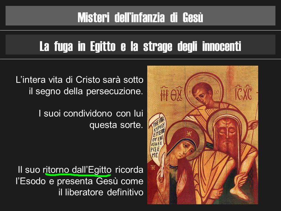 Misteri dellinfanzia di Gesù La fuga in Egitto e la strage degli innocenti Lintera vita di Cristo sarà sotto il segno della persecuzione. I suoi condi