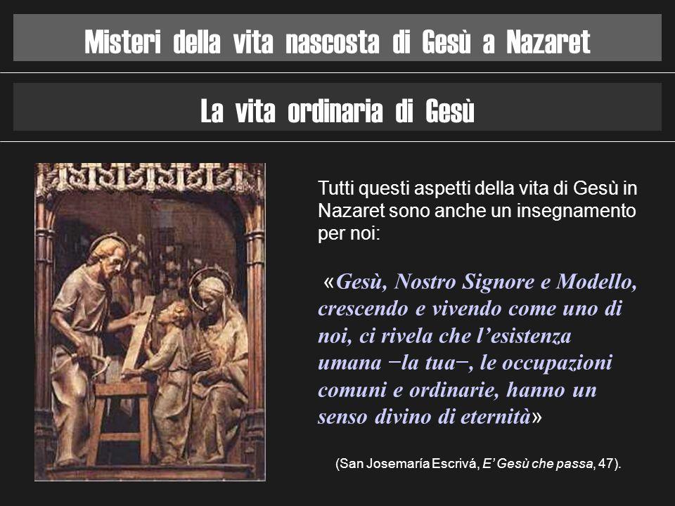 Misteri della vita nascosta di Gesù a Nazaret La vita ordinaria di Gesù Tutti questi aspetti della vita di Gesù in Nazaret sono anche un insegnamento