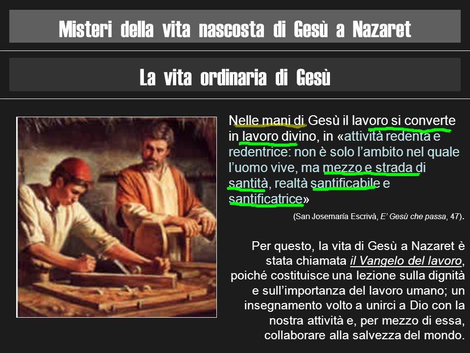 Misteri della vita nascosta di Gesù a Nazaret La vita ordinaria di Gesù Nelle mani di Gesù il lavoro si converte in lavoro divino, in «attività redent