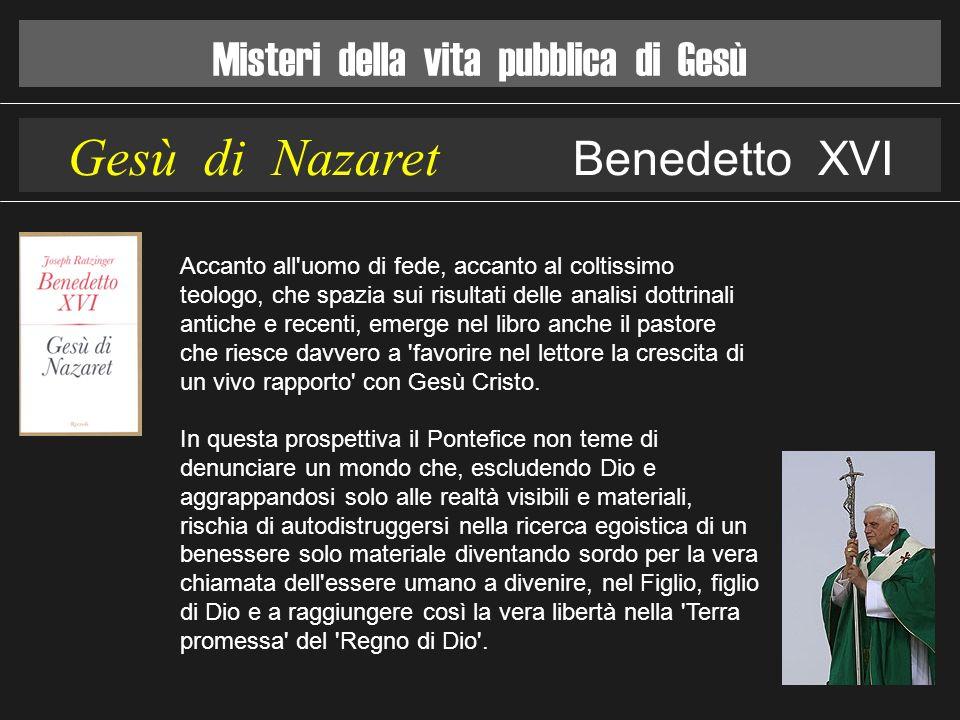 Misteri della vita pubblica di Gesù Gesù di Nazaret Benedetto XVI Accanto all'uomo di fede, accanto al coltissimo teologo, che spazia sui risultati de