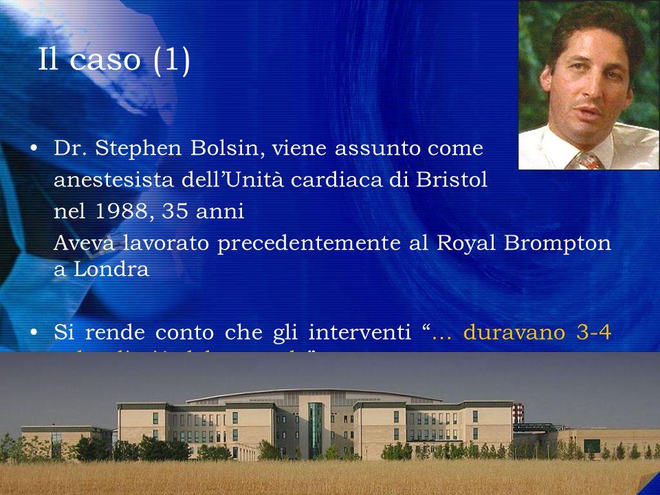 Il caso (1) Dr. Stephen Bolsin, viene assunto come anestesista dellUnità cardiaca di Bristol nel 1988, 35 anni Aveva lavorato precedentemente al Royal