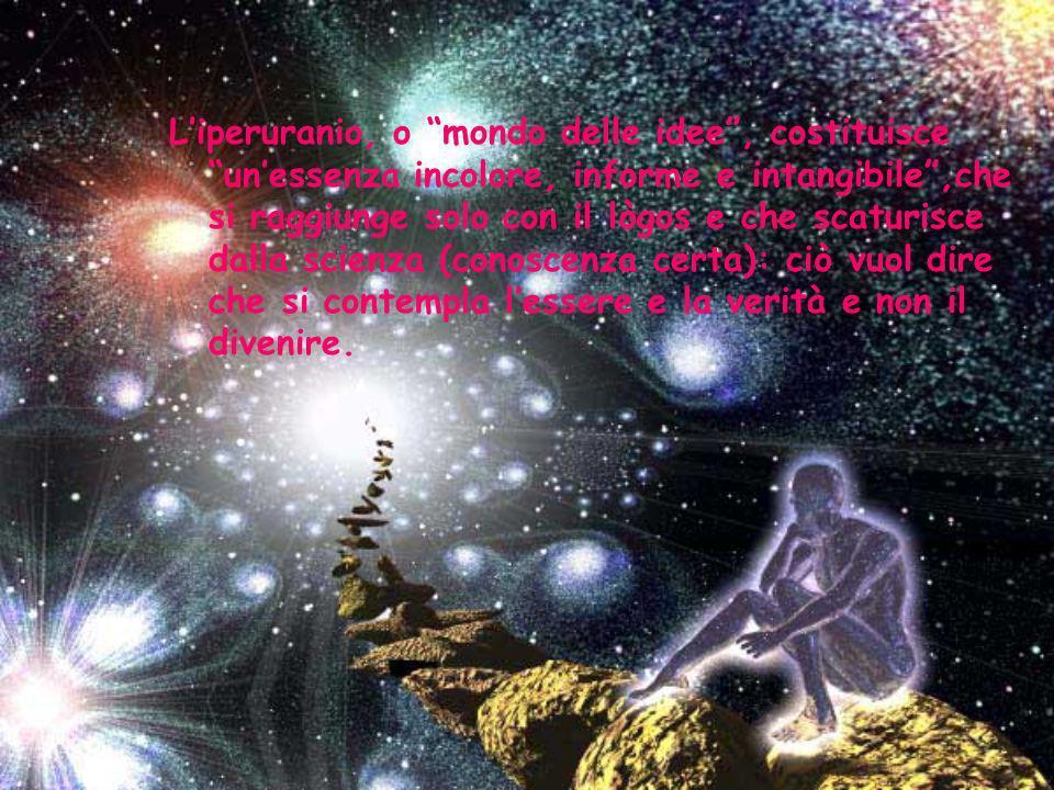 Liperuranio, o mondo delle idee, costituisce unessenza incolore, informe e intangibile,che si raggiunge solo con il lògos e che scaturisce dalla scienza (conoscenza certa): ciò vuol dire che si contempla lessere e la verità e non il divenire.