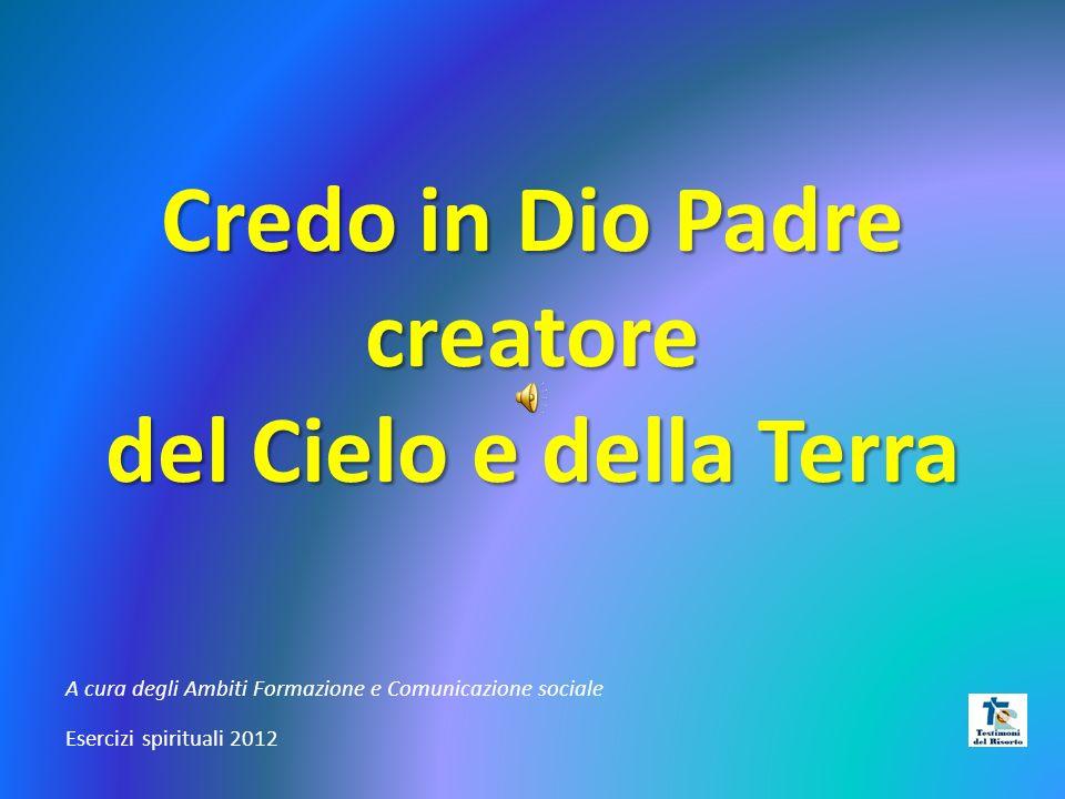 Credo in Dio Padre creatore del Cielo e della Terra A cura degli Ambiti Formazione e Comunicazione sociale Esercizi spirituali 2012