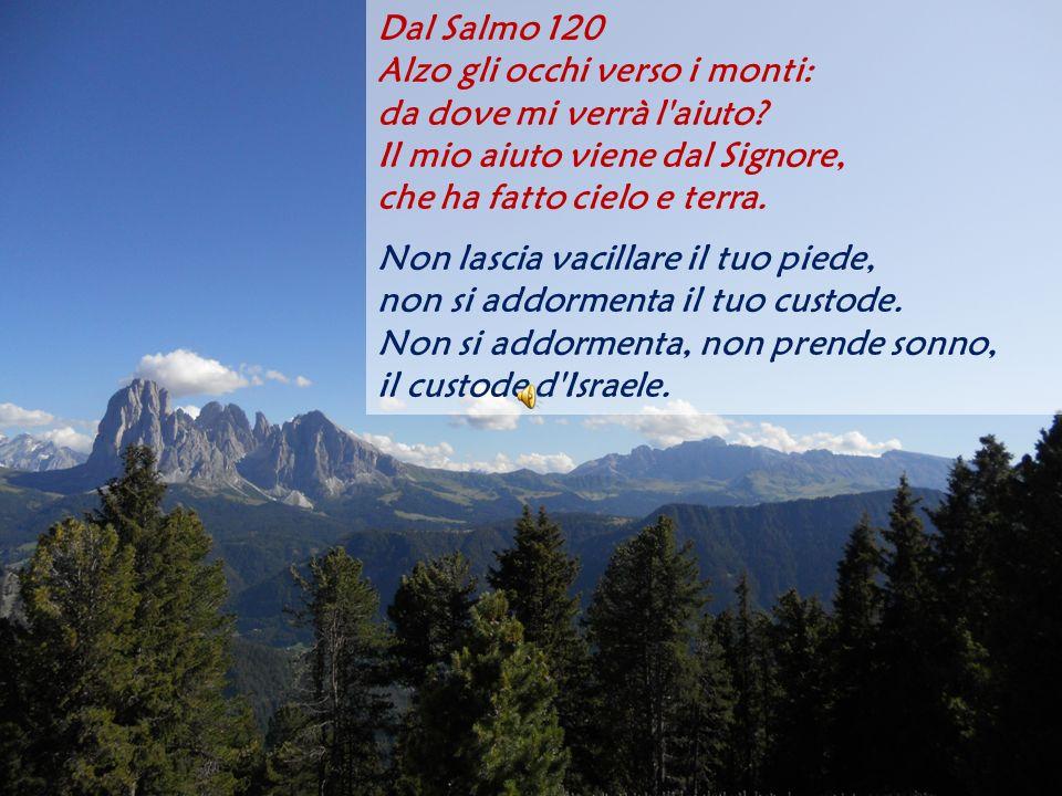 Dal Salmo 120 Alzo gli occhi verso i monti: da dove mi verrà l'aiuto? Il mio aiuto viene dal Signore, che ha fatto cielo e terra. Non lascia vacillare