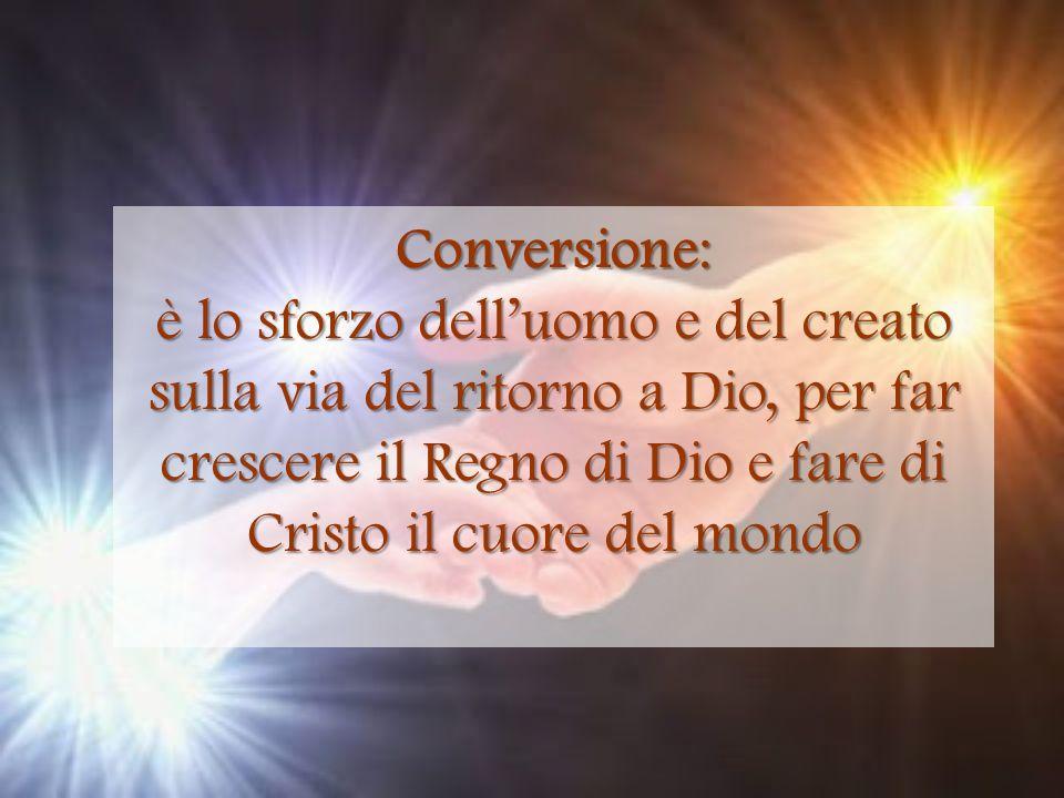 Conversione: è lo sforzo delluomo e del creato sulla via del ritorno a Dio, per far crescere il Regno di Dio e fare di Cristo il cuore del mondo