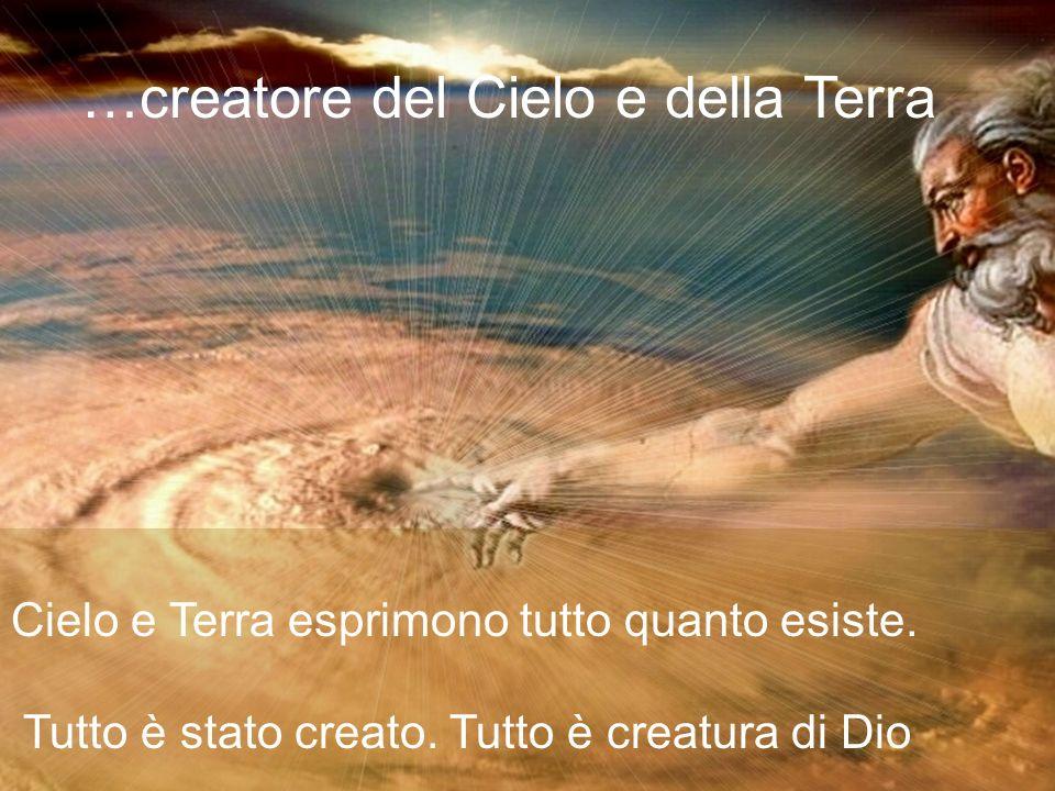 …creatore del Cielo e della Terra Cielo e Terra esprimono tutto quanto esiste. Tutto è stato creato. Tutto è creatura di Dio