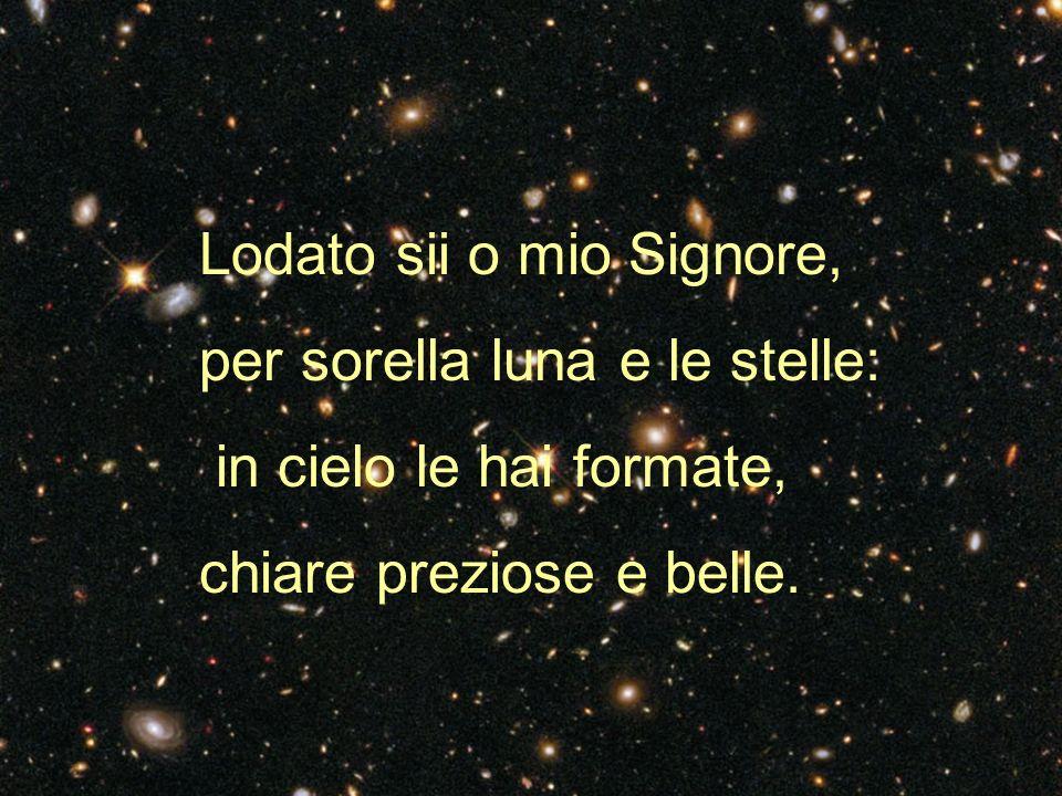 Lodato sii o mio Signore, per sorella luna e le stelle: in cielo le hai formate, chiare preziose e belle.