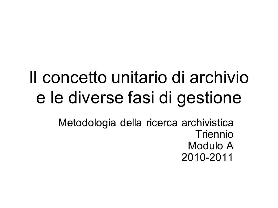 Il concetto unitario di archivio e le diverse fasi di gestione Metodologia della ricerca archivistica Triennio Modulo A 2010-2011