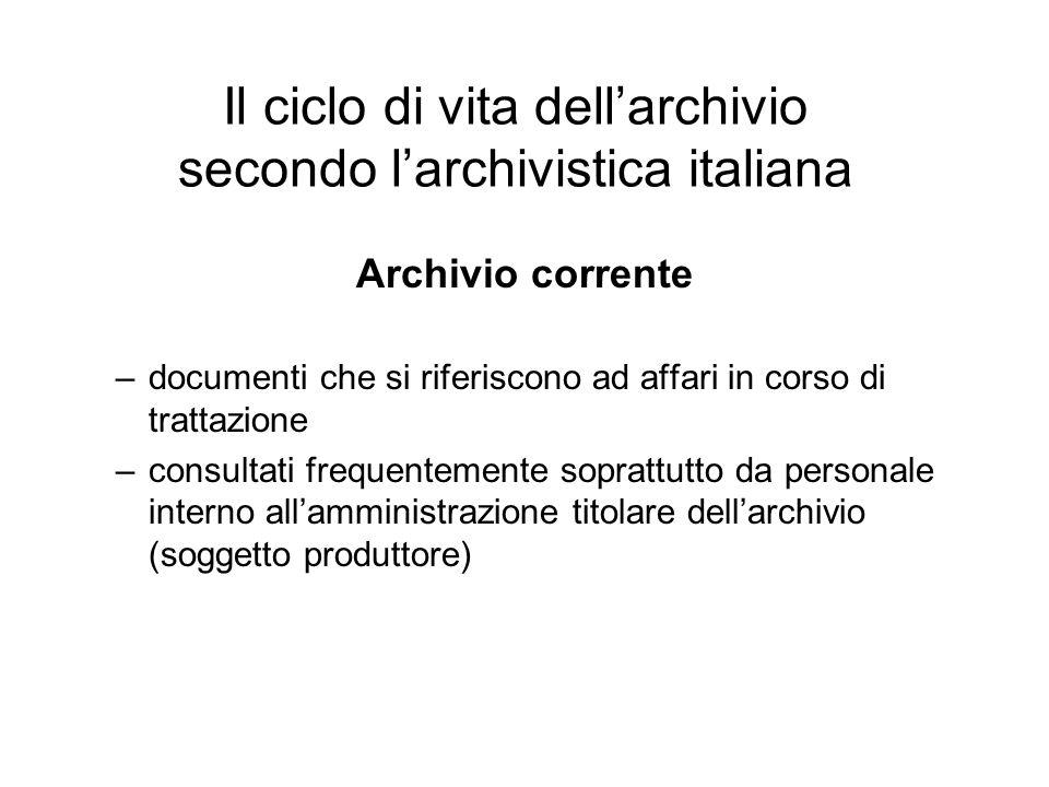 Il ciclo di vita dellarchivio secondo larchivistica italiana Archivio corrente –documenti che si riferiscono ad affari in corso di trattazione –consul