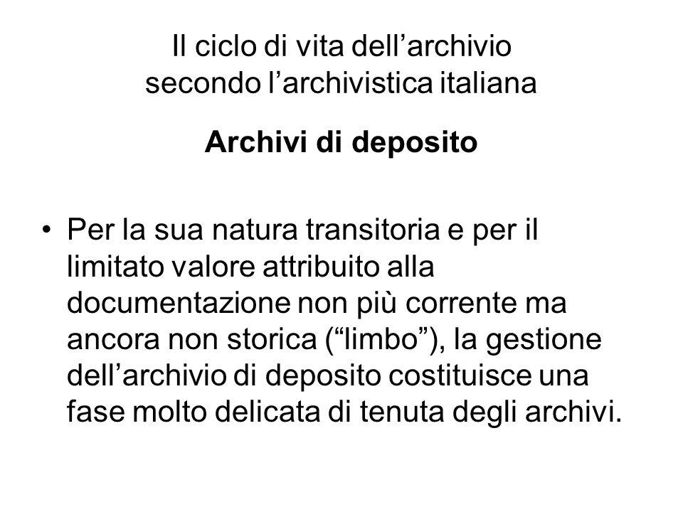 Il ciclo di vita dellarchivio secondo larchivistica italiana Archivi di deposito Per la sua natura transitoria e per il limitato valore attribuito all